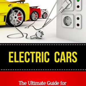 Electric Cars: The Ultimate Guide for Understanding the Electric Car And What You Need to Know (Beginner's Introductory…