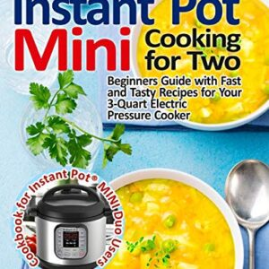 Instant Pot® Mini Cooking for Two: Beginners Guide with Fast and Tasty Recipes for Your 3-Quart Electric Pressure Cooker…